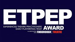 Finborough Theatre - ETPEP Award (Experienced Theatre Practitioners Early Playwriting Trust Award)
